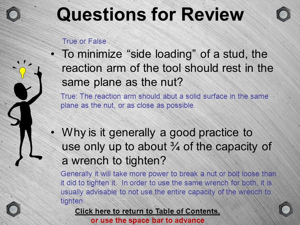 Questions for Review True or False. To minimize side loading of a stud, the reaction arm of the tool should rest in the same plane as the nut