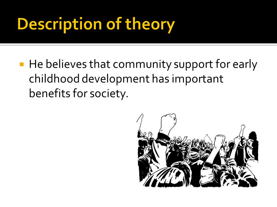 Description of theory He believes that community support for early childhood development has important benefits for society.