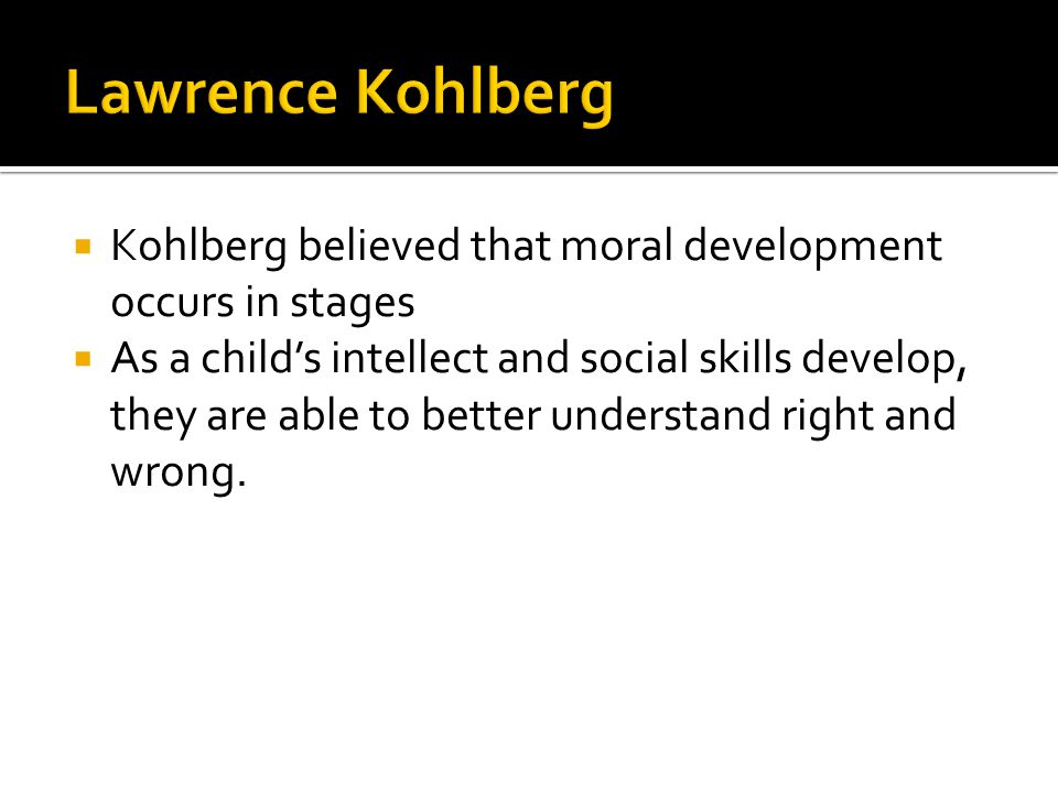 Lawrence Kohlberg Kohlberg believed that moral development occurs in stages.