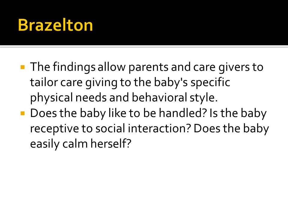 Brazelton The findings allow parents and care givers to tailor care giving to the baby s specific physical needs and behavioral style.