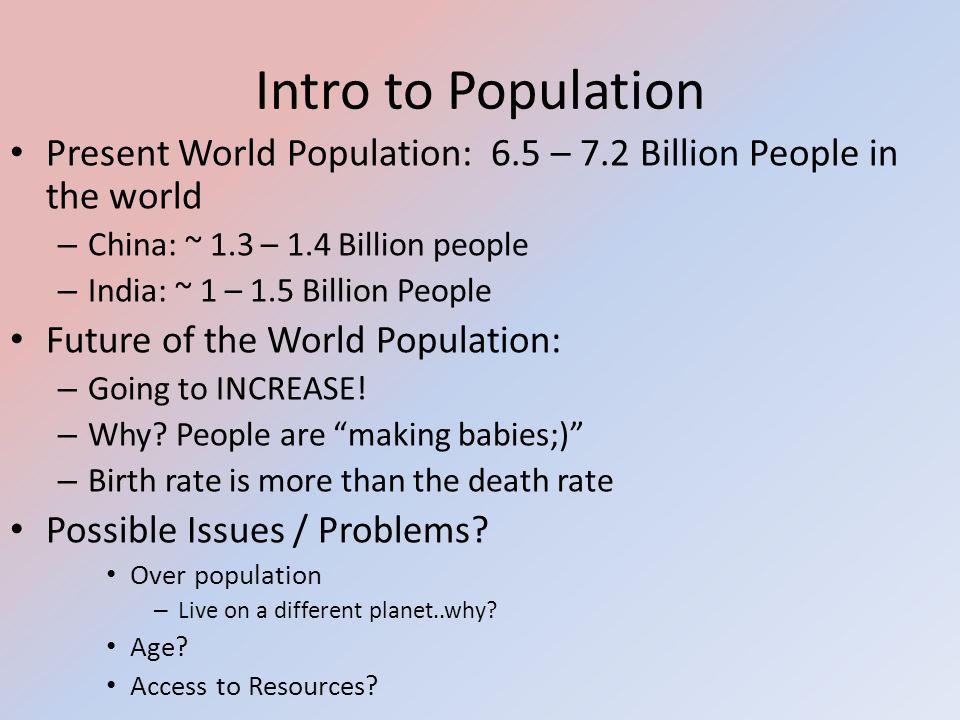 Intro to Population Present World Population: 6.5 – 7.2 Billion People in the world. China: ~ 1.3 – 1.4 Billion people.