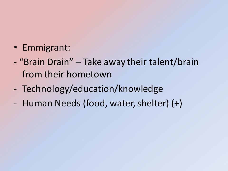 Emmigrant: - Brain Drain – Take away their talent/brain from their hometown. Technology/education/knowledge.
