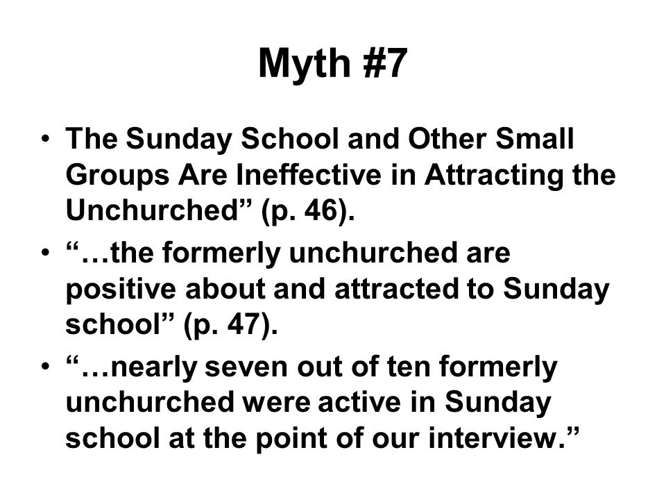 Myth #7 The Sunday School and Other Small Groups Are Ineffective in Attracting the Unchurched (p. 46).