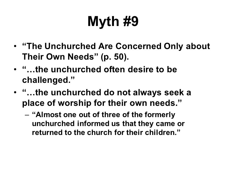 Myth #9 The Unchurched Are Concerned Only about Their Own Needs (p. 50). …the unchurched often desire to be challenged.