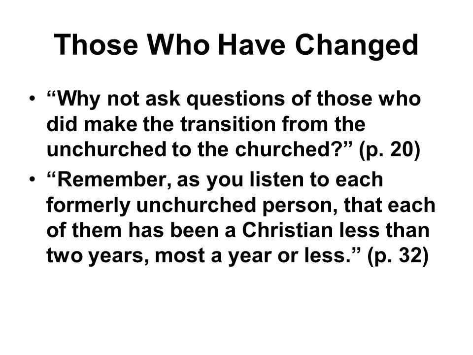 Those Who Have Changed Why not ask questions of those who did make the transition from the unchurched to the churched (p. 20)