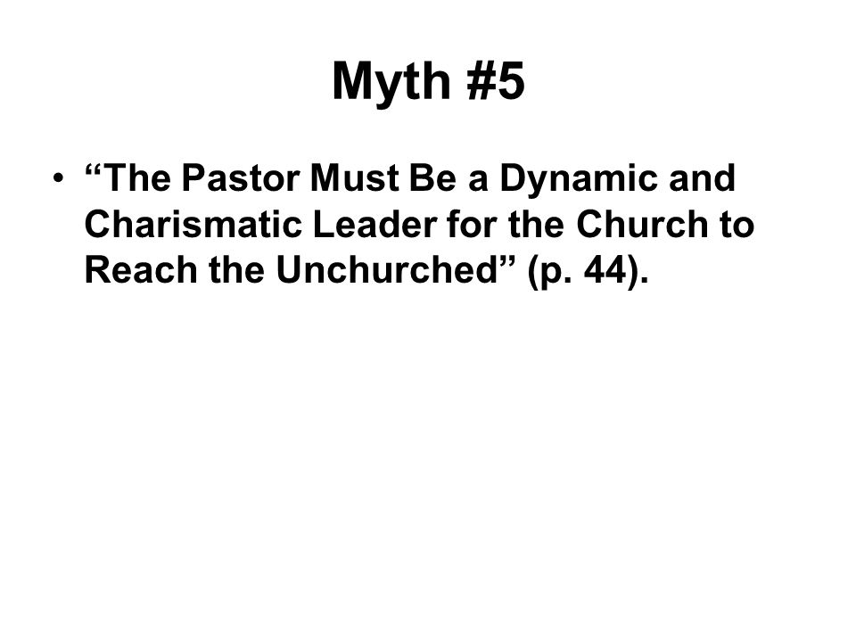 Myth #5 The Pastor Must Be a Dynamic and Charismatic Leader for the Church to Reach the Unchurched (p.