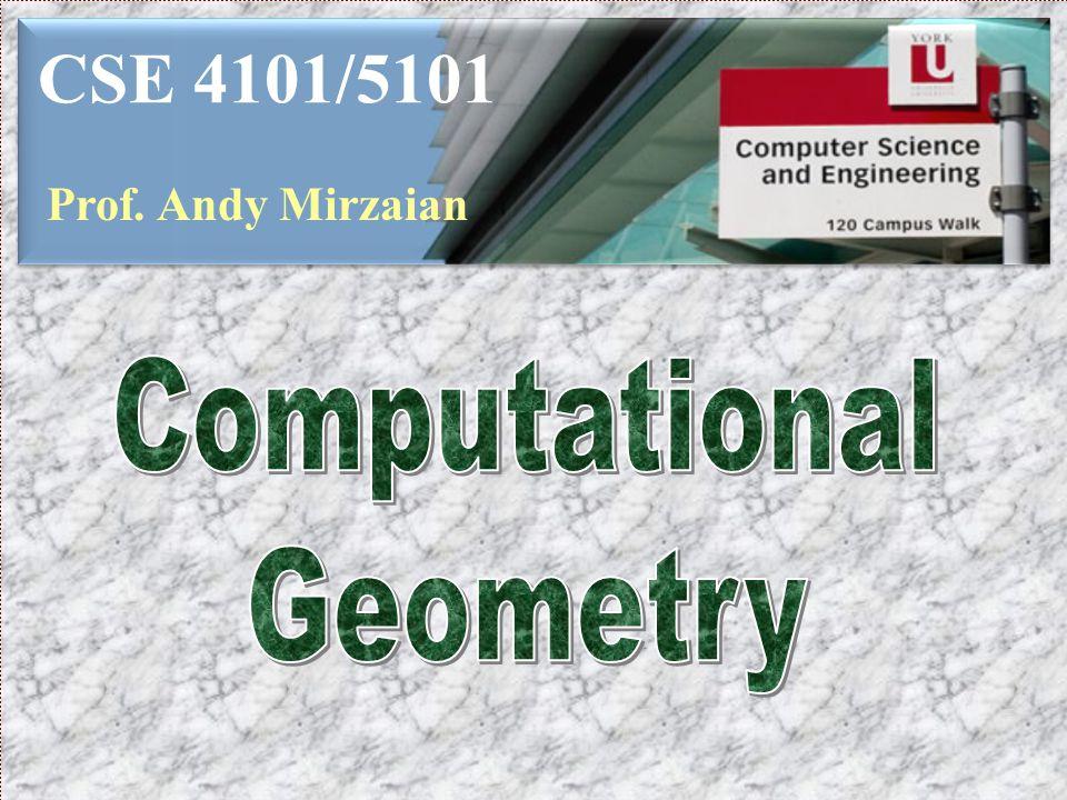 CSE 4101/5101 Prof. Andy Mirzaian Computational Geometry