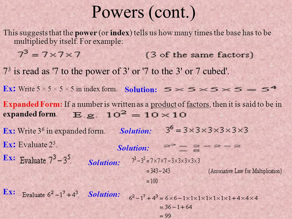 Powers (cont.) This suggests that the power (or index) tells us how many times the base has to be multiplied by itself. For example: