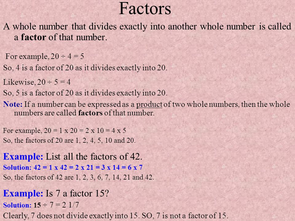 Factors A whole number that divides exactly into another whole number is called a factor of that number.
