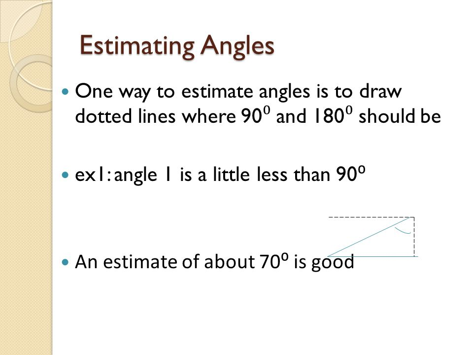 Estimating Angles One way to estimate angles is to draw dotted lines where 90⁰ and 180⁰ should be.