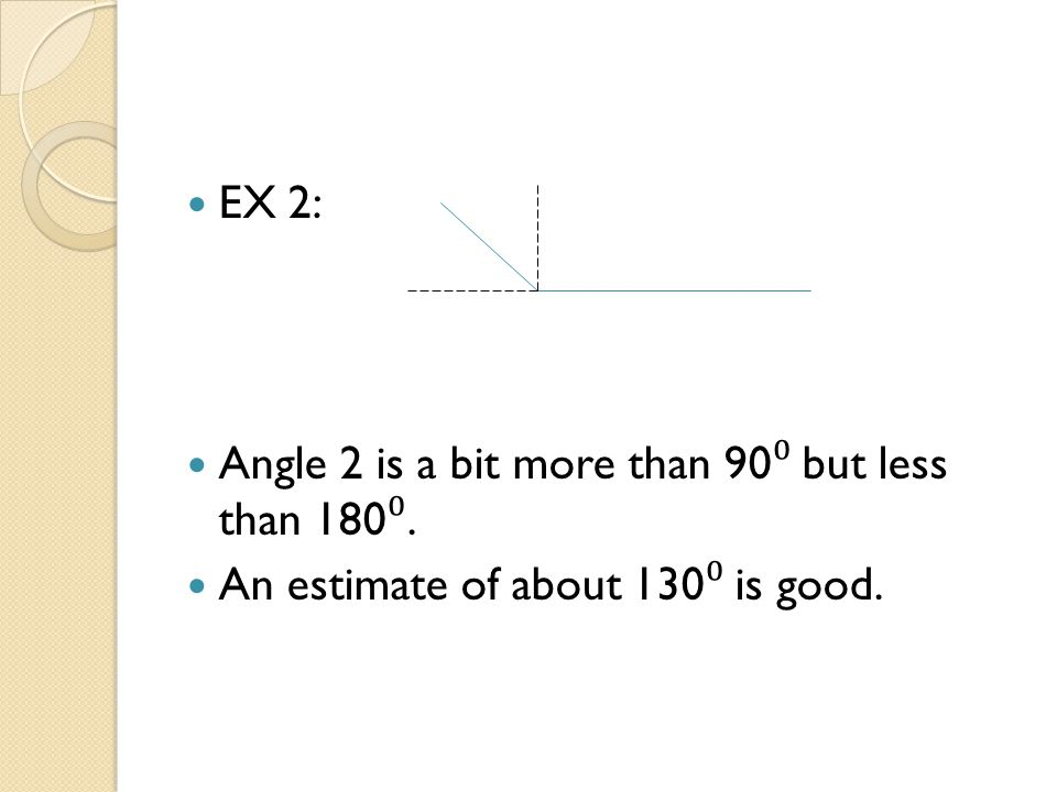 EX 2: Angle 2 is a bit more than 90⁰ but less than 180⁰. An estimate of about 130⁰ is good.