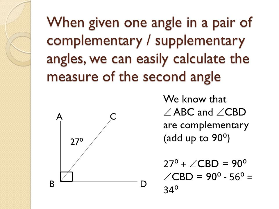 When given one angle in a pair of complementary / supplementary angles, we can easily calculate the measure of the second angle