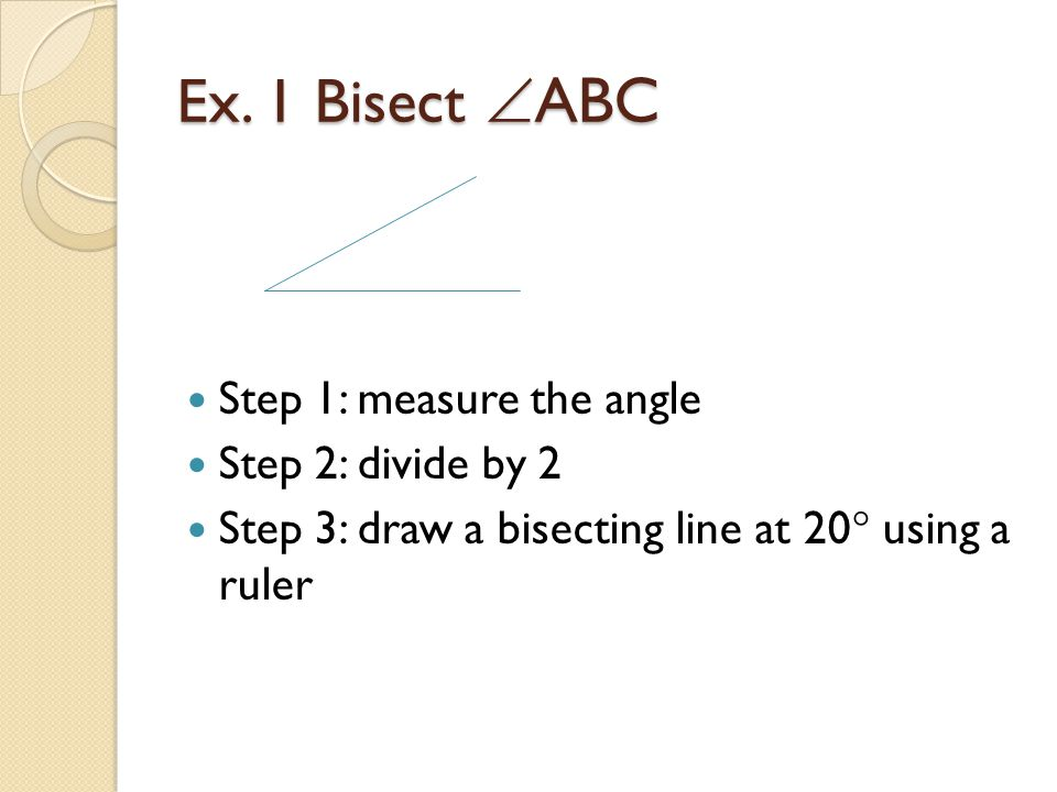 Ex. 1 Bisect ABC Step 1: measure the angle Step 2: divide by 2