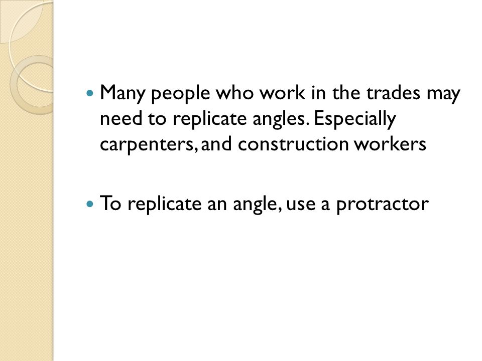 Many people who work in the trades may need to replicate angles