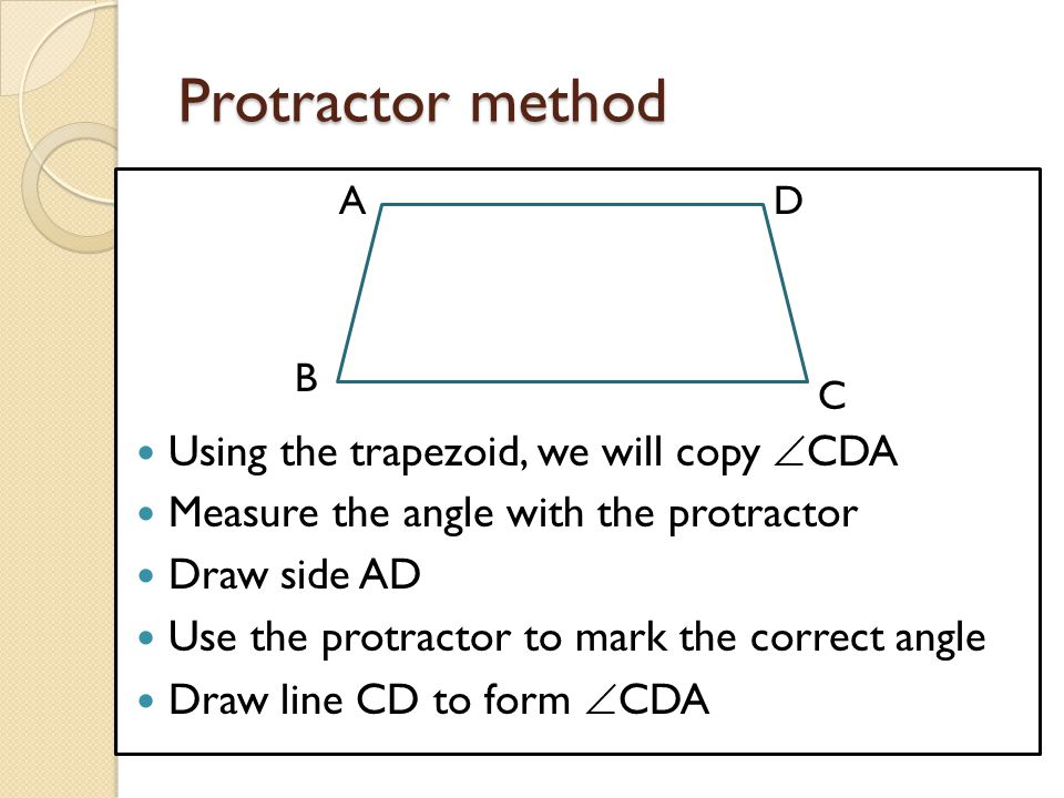 Protractor method Using the trapezoid, we will copy CDA