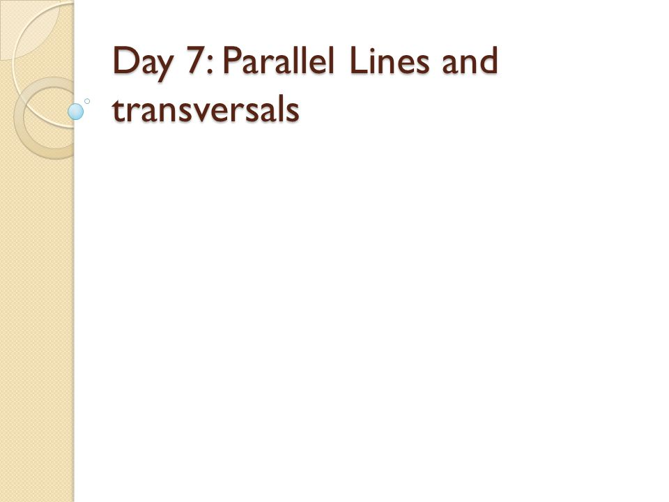 Day 7: Parallel Lines and transversals