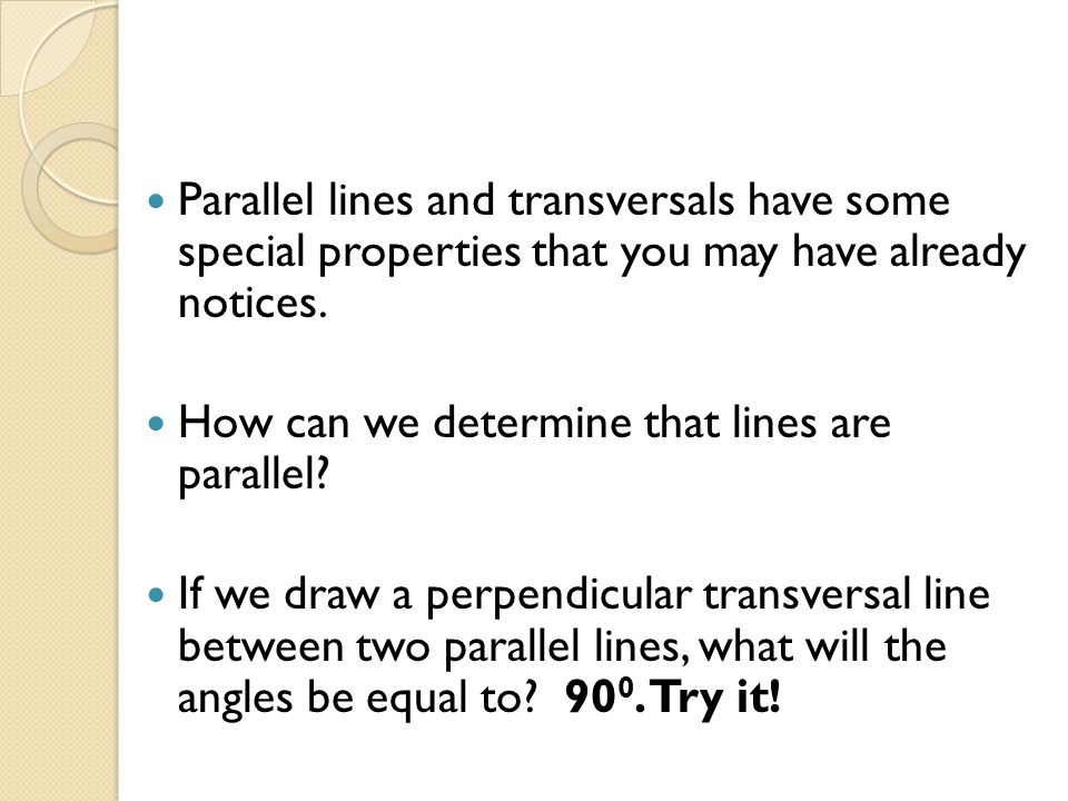 Parallel lines and transversals have some special properties that you may have already notices.
