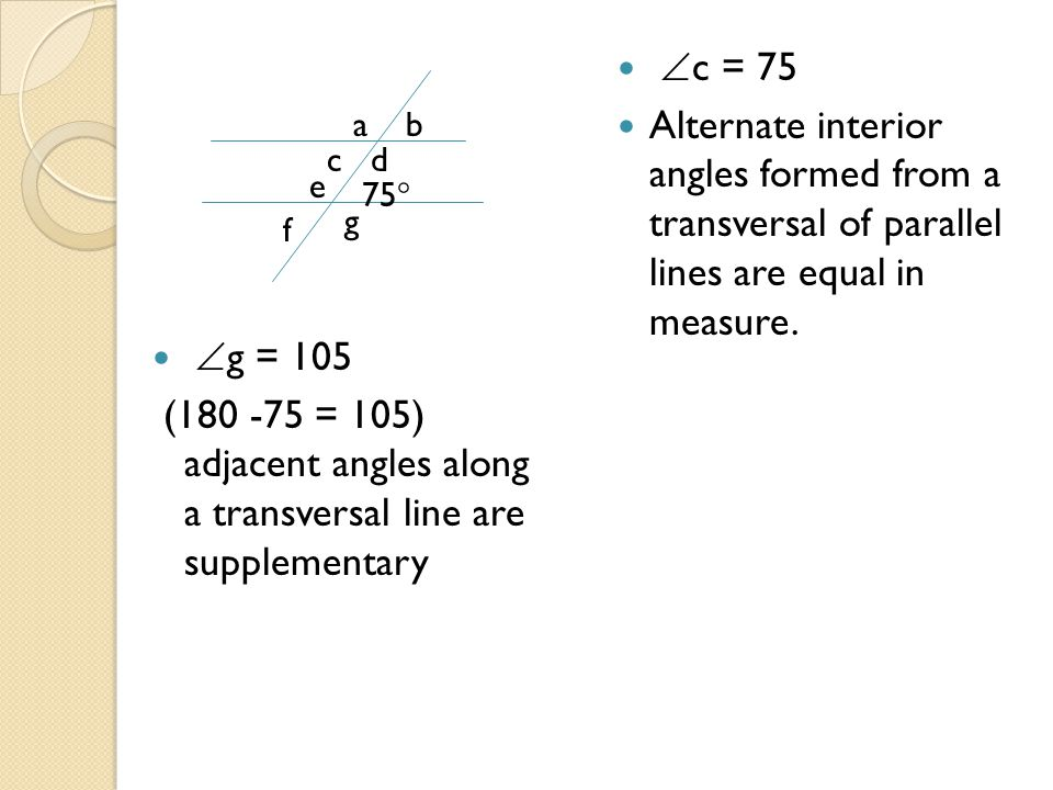 g = 105 (180 -75 = 105) adjacent angles along a transversal line are supplementary. c = 75.