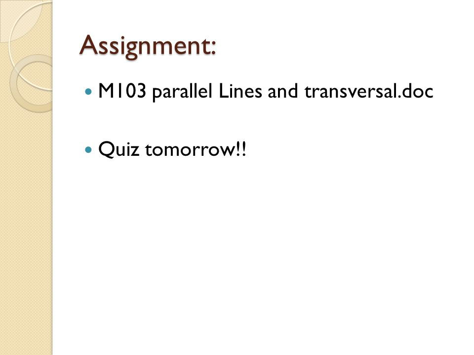 Assignment: M103 parallel Lines and transversal.doc Quiz tomorrow!!