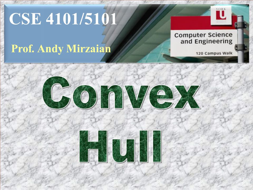 CSE 4101/5101 Prof. Andy Mirzaian Convex Hull