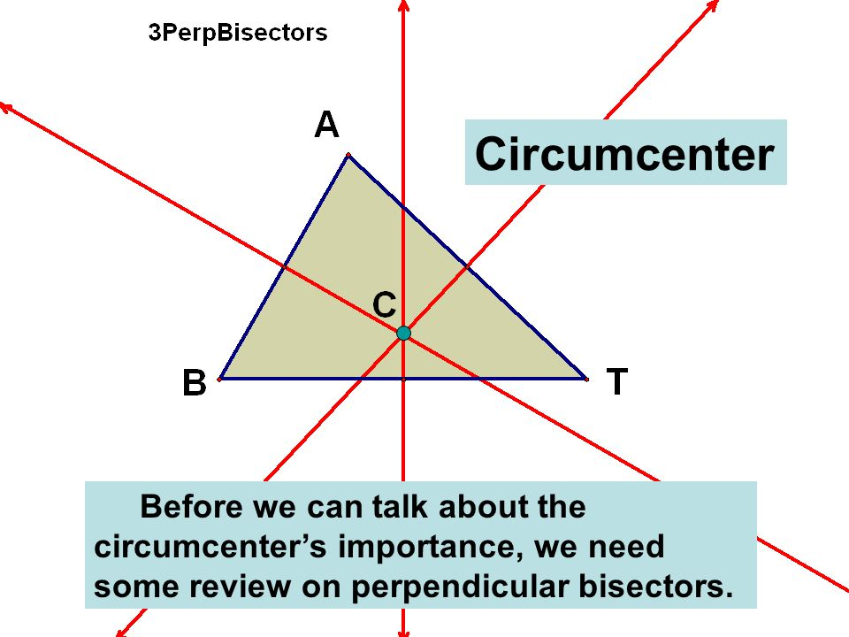 Circumcenter Before we can talk about the circumcenter's importance, we need some review on perpendicular bisectors.