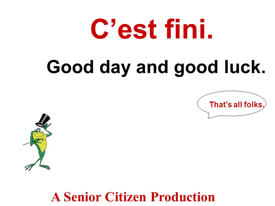C'est fini. Good day and good luck. A Senior Citizen Production