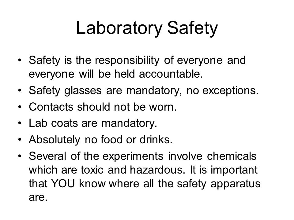 Laboratory Safety Safety is the responsibility of everyone and everyone will be held accountable. Safety glasses are mandatory, no exceptions.