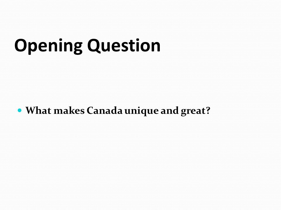 Opening Question What makes Canada unique and great