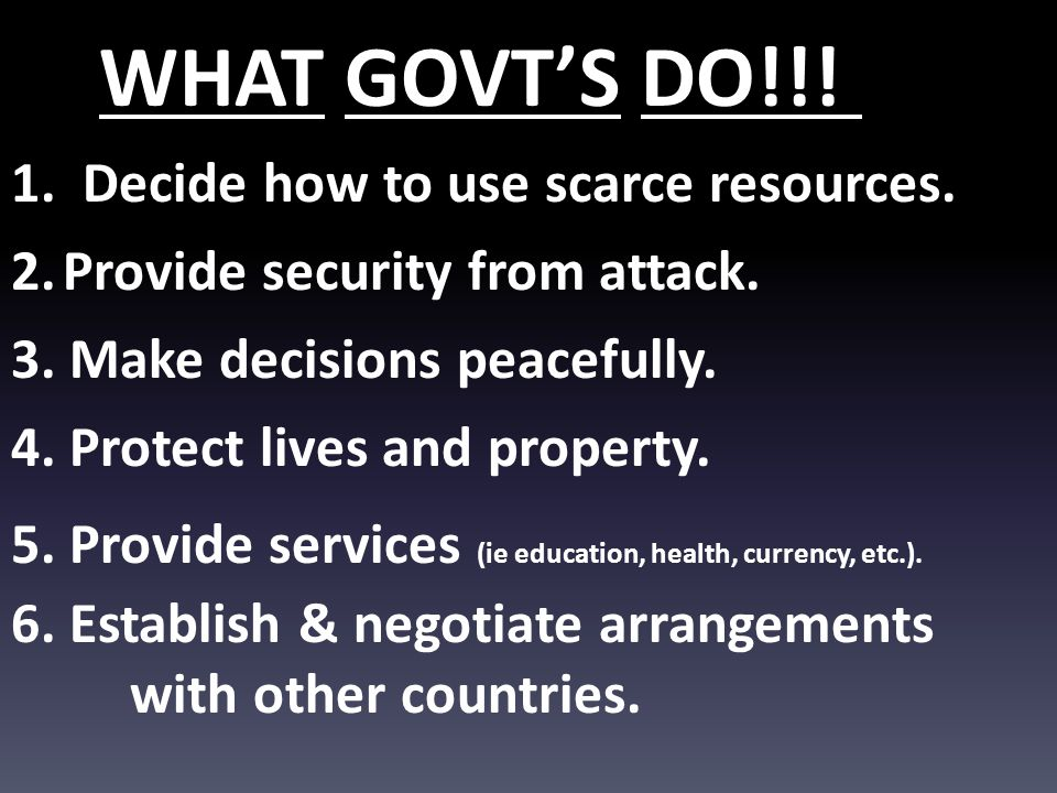WHAT GOVT'S DO!!! DO!!!! 1. Decide how to use scarce resources.
