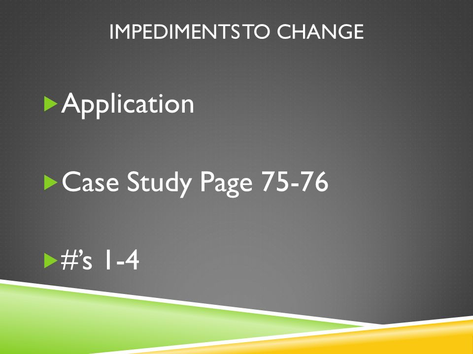 Impediments to change Application Case Study Page 75-76 #'s 1-4