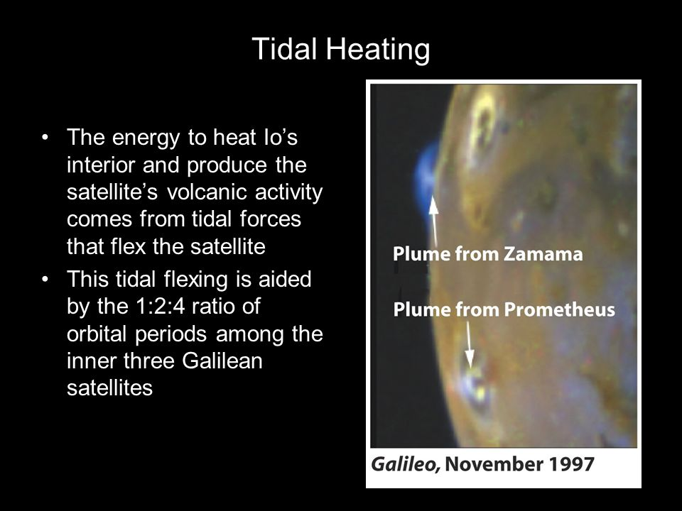 Tidal Heating The energy to heat Io's interior and produce the satellite's volcanic activity comes from tidal forces that flex the satellite.