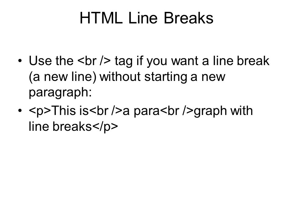 HTML Line Breaks Use the <br /> tag if you want a line break (a new line) without starting a new paragraph: