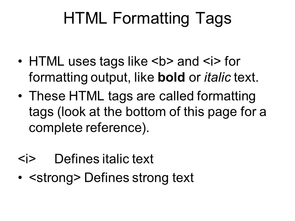 HTML Formatting Tags HTML uses tags like <b> and <i> for formatting output, like bold or italic text.