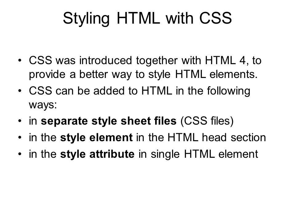 Styling HTML with CSS CSS was introduced together with HTML 4, to provide a better way to style HTML elements.