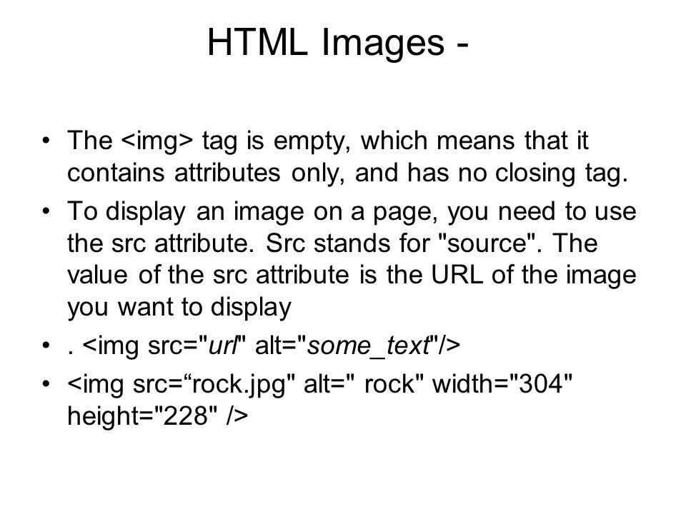 HTML Images - The <img> tag is empty, which means that it contains attributes only, and has no closing tag.
