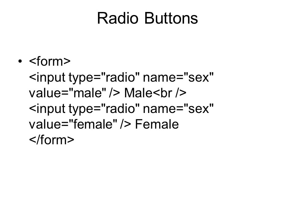 Radio Buttons <form> <input type= radio name= sex value= male /> Male<br /> <input type= radio name= sex value= female /> Female </form>