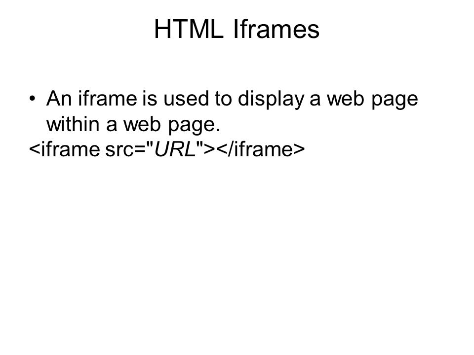 HTML Iframes An iframe is used to display a web page within a web page. <iframe src= URL ></iframe>