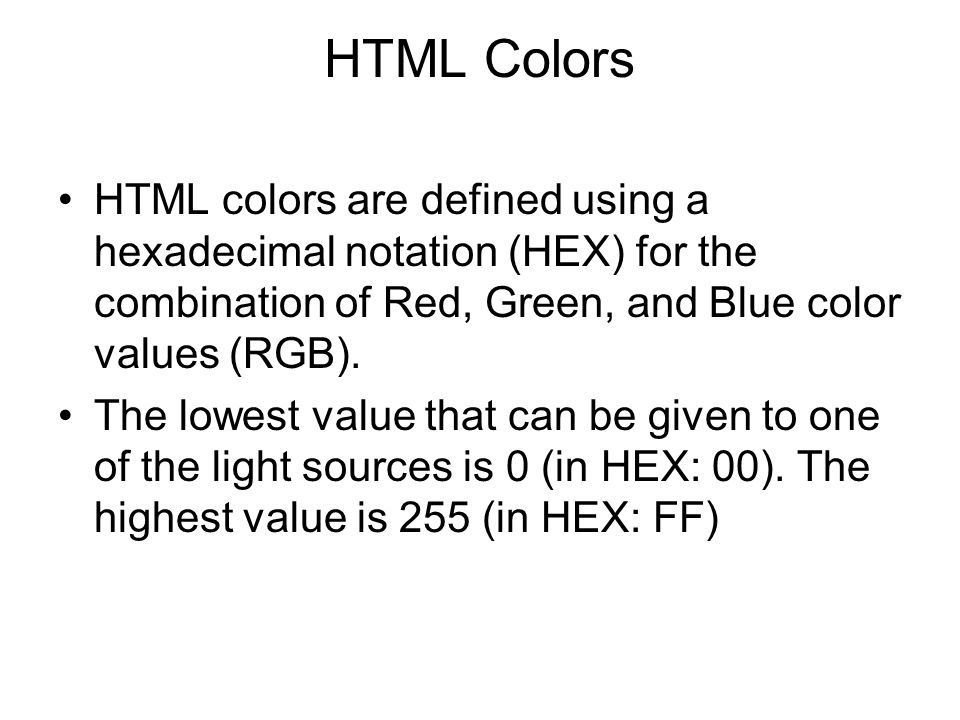 HTML Colors HTML colors are defined using a hexadecimal notation (HEX) for the combination of Red, Green, and Blue color values (RGB).