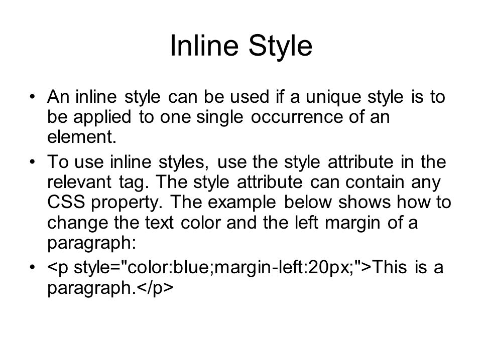 Inline StyleAn inline style can be used if a unique style is to be applied to one single occurrence of an element.