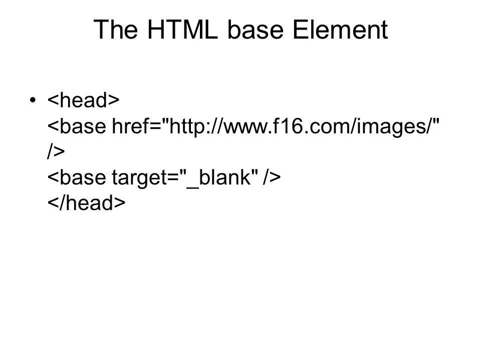 The HTML base Element <head> <base href= http://www.f16.com/images/ /> <base target= _blank /> </head>