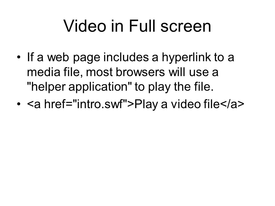 Video in Full screen If a web page includes a hyperlink to a media file, most browsers will use a helper application to play the file.