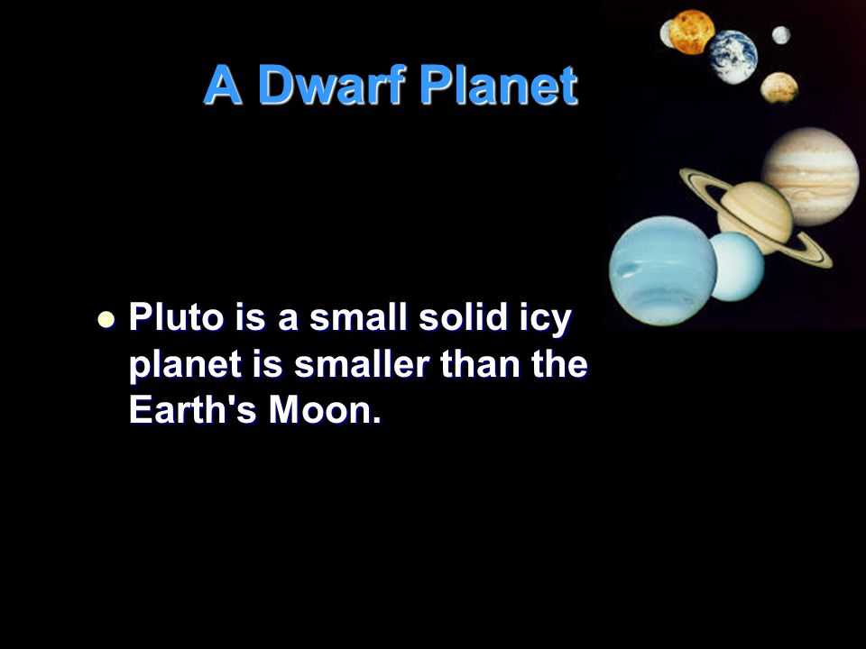 A Dwarf Planet Pluto is a small solid icy planet is smaller than the Earth s Moon.