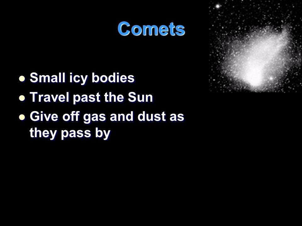 Comets Small icy bodies Travel past the Sun