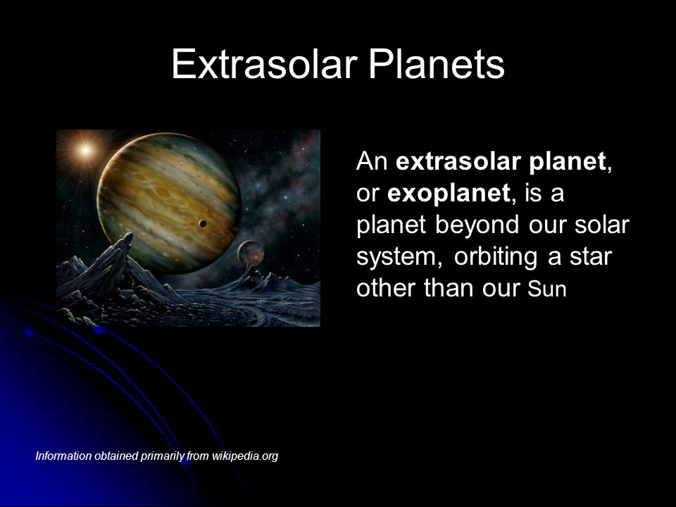 Extrasolar Planets An extrasolar planet, or exoplanet, is a planet beyond our solar system, orbiting a star other than our Sun.