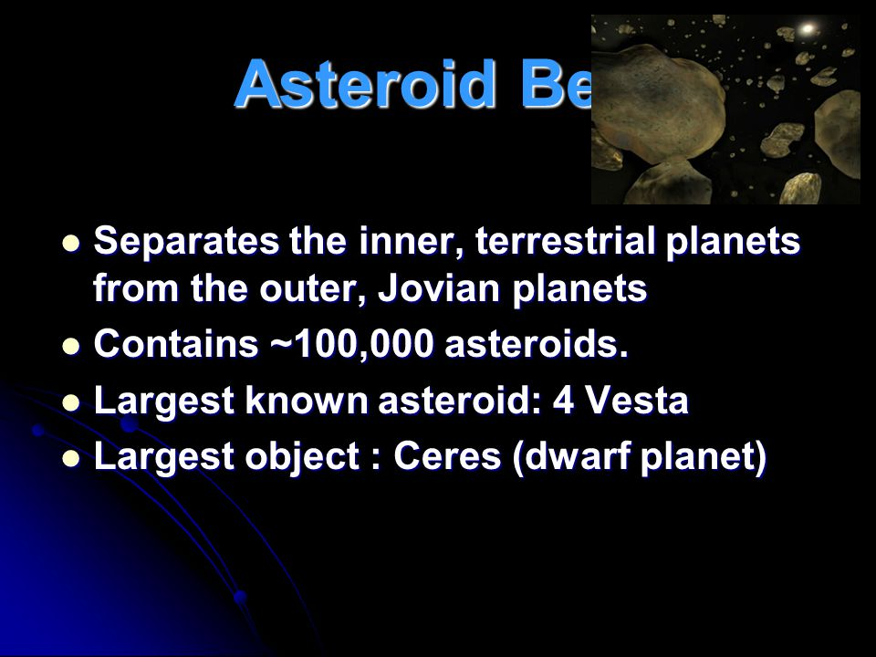 Asteroid Belt Separates the inner, terrestrial planets from the outer, Jovian planets. Contains ~100,000 asteroids.
