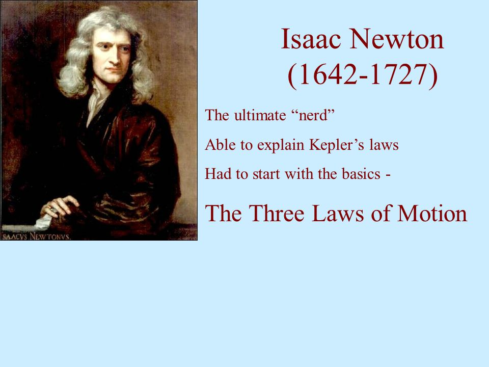 Isaac Newton (1642-1727) The Three Laws of Motion The ultimate nerd