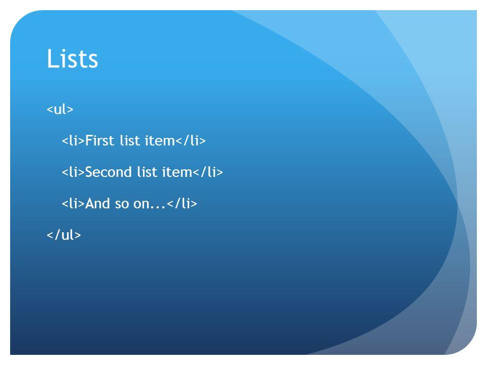 Lists <ul> <li>First list item</li> <li>Second list item</li> <li>And so on...</li> </ul>