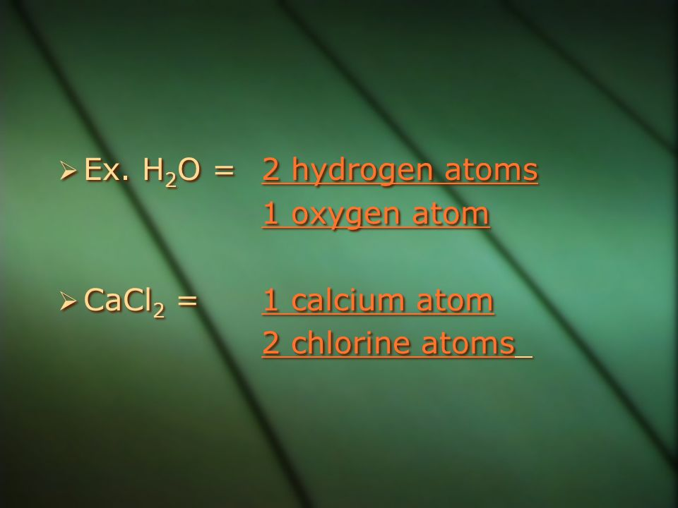 Ex. H2O = 2 hydrogen atoms 1 oxygen atom CaCl2 = 1 calcium atom 2 chlorine atoms