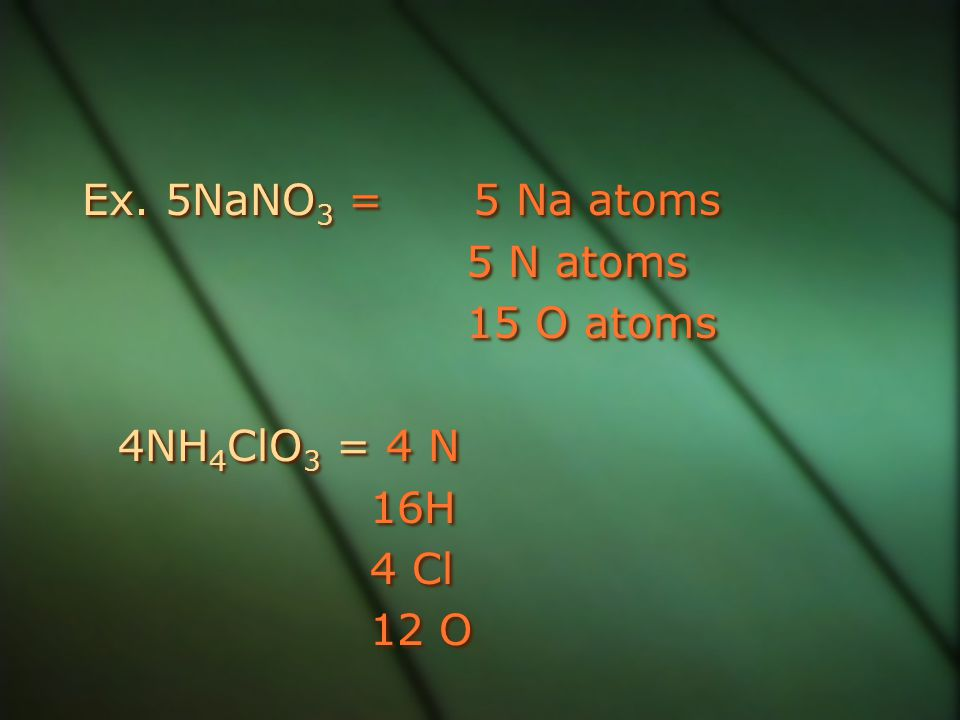 Ex. 5NaNO3 = 5 Na atoms 5 N atoms 15 O atoms 4NH4ClO3 = 4 N 16H 4 Cl 12 O