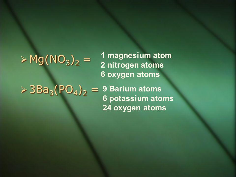 Mg(NO3)2 = 3Ba3(PO4)2 = 1 magnesium atom 2 nitrogen atoms
